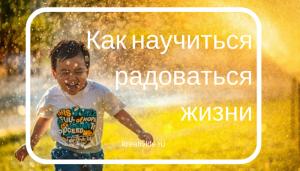 Как научиться радоваться жизни и чувствовать себя счастливым каждый день
