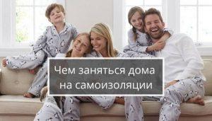 Семья все дома на самоизоляции, чем заняться?