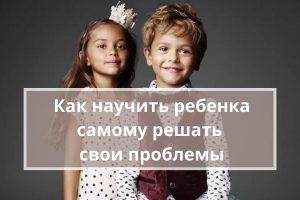Как научить ребенка самому решать свои проблемы