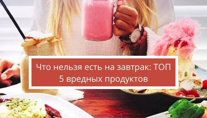 Что нельзя есть на завтрак: ТОП 5 вредных продуктов