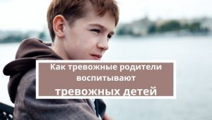 Как тревожные родители воспитывают тревожных детей