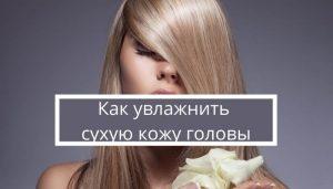 Как увлажнить сухую кожу головы