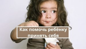 Как помочь ребёнку принять себя таким, какой он есть
