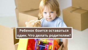 Почему ребенок боится оставаться один и что делать родителям?