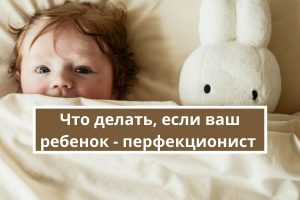 Что делать, если ваш ребенок - перфекционист