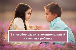 Пять способов развить эмоциональный интеллект ребенка