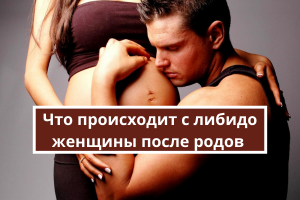 Что происходит с либидо женщины после родов и о чем должен помнить муж?
