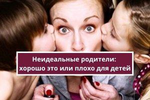 Неидеальные родители: хорошо это или плохо для детей