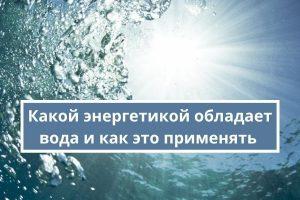 Какой энергетикой обладает вода и как это применять