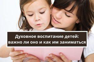 Духовное воспитание детей: важно ли оно и как им заниматься