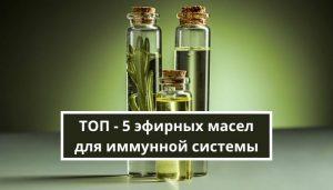 ТОП - 5 эфирных масел для иммунной системы
