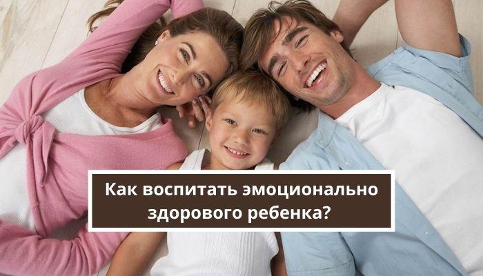 Как воспитать эмоционально здорового ребенка?