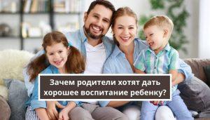 Зачем родители хотят дать хорошее воспитание ребенку?