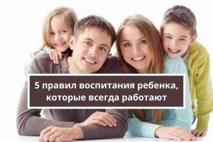 5 главных правил воспитания ребенка в семье, которые всегда работают